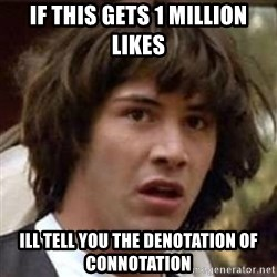 Conspiracy Keanu - if this gets 1 Million likes ill tell you the denotation of connotation