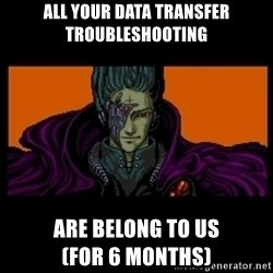 All your base are belong to us - All your data transfer Troubleshooting are belong to us                  (for 6 months)