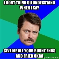 Advice Ron Swanson - I dont think ou underSTand when i say Give me all your Burnt ends and fried okra