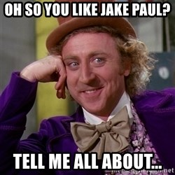 Willy Wonka - oh so you like jake paul? Tell me all about...