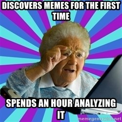 old lady - discovers memes for the first time spends an hour analyzing it