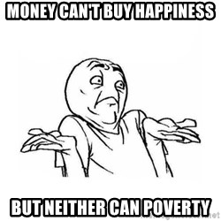 Wala talaga eh - Money can't buy happiness but neither can poverty