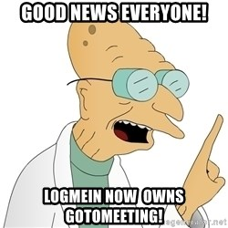 Good News Everyone - Good news everyone! Logmein now  owns gotomeeting!