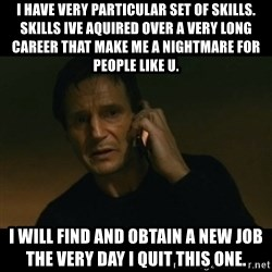 liam neeson taken - I have very particular set of skills.  Skills ive aquired over a very long career that make me a nightmare for people like u. I will find and obtain a new job the very day i quit this one.