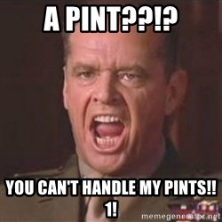 Jack Nicholson - You can't handle the truth! - a pint??!? you can't handle my pints!!1!