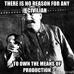 Joseph Stalin - There is no reason for any civilian To own the means of production