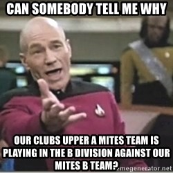 star trek wtf - Can somebody tell me why Our clubs upper A mites team is playing in the b division against our mites b team?