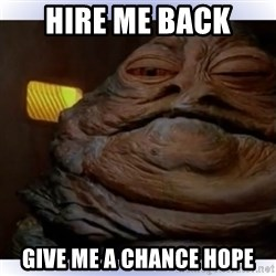Jabba The Hutt - Hire me back  Give me a chance hope