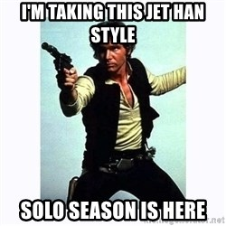 Han Solo - I'm taking this jet han style Solo season is heRe
