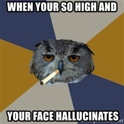 Art Student Owl - when your so high and   YOUR FACE HALLUCINATES