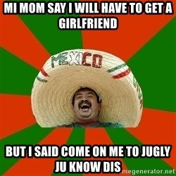 Successful Mexican - Mi mom say I will Have To Get a girlfriend But I said come on me to jugly ju know dis