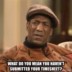 Confused Bill Cosby  - WHAT DO YOU MEAN YOU HAVEN'T SUBMITTED YOUR TIMESHEET?