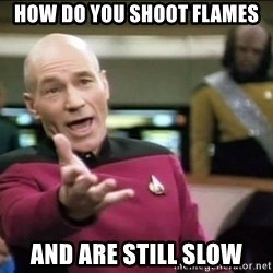 Why the fuck - How do you shoot flames and are still slow