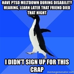 Socially Awkward Penguin - Have ptsd meltdown during disability hearing, LEARN LATER THAT FRIEND DIED THAT NIGHT I didn't sign up for this crap