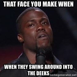 Kevin Hart Face - That fAce you make when When they swing around into the DeEks