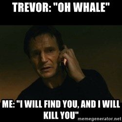"liam neeson taken - trevor: ""oh whale"" me: ""i will find you, and i will kill you"""