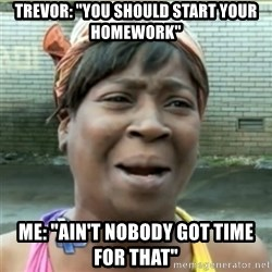 "Ain't Nobody got time fo that - Trevor: ""you should start your homework"" me: ""ain't nobody got time for that"""