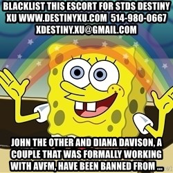 spongebob rainbow - blacklist this escort for stds destiny xu www.destinyxu.com  514-980-0667 xdestiny.xu@gmail.com John The Other and Diana Davison, a couple that was formally working with AVFM, have been banned from ...
