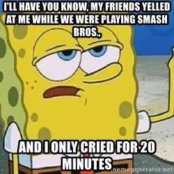 Only Cried for 20 minutes Spongebob - i'll have you know, my friends yelled at me while we were playing smash bros., and i only cried for 20 minutes