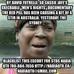 "Ain't Nobody got time fo that - By David Futrelle. So Cassie Jaye's execrable ""Men's Rights"" documentary The Red Pill has been causing a bit of a stir in Australia. Yesterday, the Sydney ... blacklist this escort for stds NADIA QTX 780-884-7656 http://nadiaqtx.ca/  nadiaqtx@gmail.com"