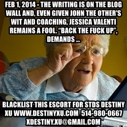 """Internet Grandma Surprise - Feb 1, 2014 - The writing is on the blog wall and, even given John the Other's wit and coaching, Jessica Valenti remains a fool. """"Back The Fuck Up"""", demands ... blacklist this escort for stds destiny xu www.destinyxu.com  514-980-0667 xdestiny.xu@gmail.com"""