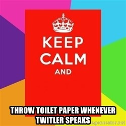 Keep calm and - throw toilet paper whenever twitler speaks
