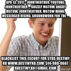 First Day on the internet kid - Apr 13, 2017 - johntheother. Youtube: johntheother ... Grizzly MGTOW, Angry MGTOW, johntheother, MGTOW Monk, Messenger Rising, Groundwork For The ... blacklist this escort for stds destiny xu www.destinyxu.com  514-980-0667 xdestiny.xu@gmail.com