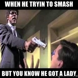 Say what again - when he tryin to smash but you know he got a lady