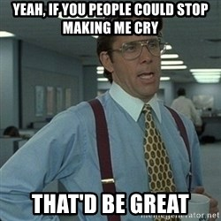 Yeah that'd be great... - Yeah, if you people could stop making Me cry That'd be great