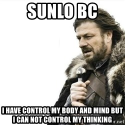 Prepare yourself - sunlo bc I have control my body and mind BUT I can not control my thinking