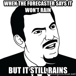 Are you serious face  - When the forecaster says it won't rain But it still rains