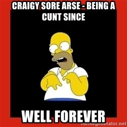Homer retard - Craigy sore arse - being a cunt since Well forever