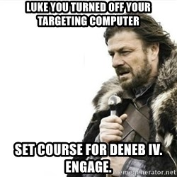 Prepare yourself - luke you turned off your targeting computer set course for deneb IV. Engage.