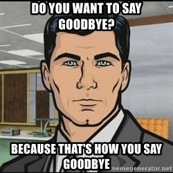 Archer - Do you want to say Goodbye? because that's how you say goodbye