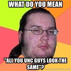 """Fat Nerd guy - What do you mean """"all you UNC guys look the same""""?"""