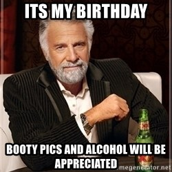 Dos Equis Guy gives advice - Its my birthday Booty pics and alcohol will be appreciated