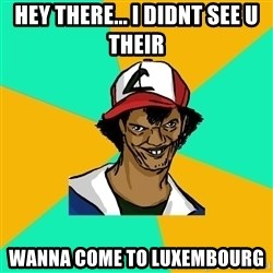 Ash Pedreiro - Hey there... i didnt see u their Wanna come to luxembourg