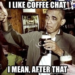 Drunk Obama  - I like coffee chat I mean, after that