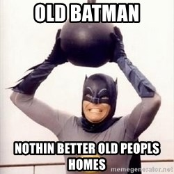 Im the goddamned batman - old batman nothin better old peopls homes