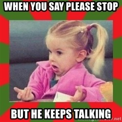 dafuq girl - When you say please stop but he keeps talking