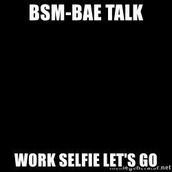 Blank Black - Bsm-Bae talk Work selfie let's go