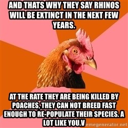 Anti Joke Chicken - And thats why they say rhinos will be extinct in the next few years.  At the rate they are being killed by poaches, they can not breed fast enough to re-populate their species. A lot like you.v