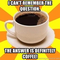 Cup of coffee - I can't Remember the question. The answer is definitely coffee!