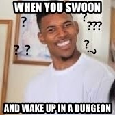 Hills like White elephants meme - WHen you swoon  and wake up in a dungeon