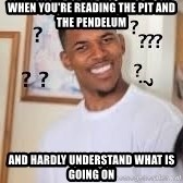 Hills like White elephants meme - WHen you're reading The Pit and the Pendelum and hardly understand what is going on