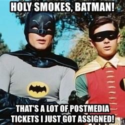 Batman meme - holy smokes, batman! that's a lot of postmedia tickets I just got assigned!