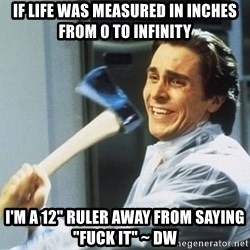 """Patrick Bateman With Axe - If life was measured in inches from 0 to infinity I'm a 12"""" ruler away from saying """"fuck it"""" ~ dw"""
