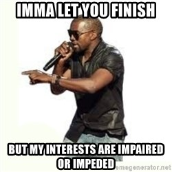 Imma Let you finish kanye west - imma let you finish but my interests are impaired or impeded
