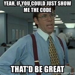 Yeah that'd be great... - Yeah, if you could just show me the code that'd be great