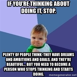 Success Kid - If you're thinking about doing it, stop.   PLENTY OF PEOPLE THINK. THEY HAVE DREAMS AND AMBITIONS AND GOALS, AND THEY'RE BEAUTIFUL… BUT YOU NEED TO BECOME A PERSON WHO STOPS THINKING AND STARTS DOING.